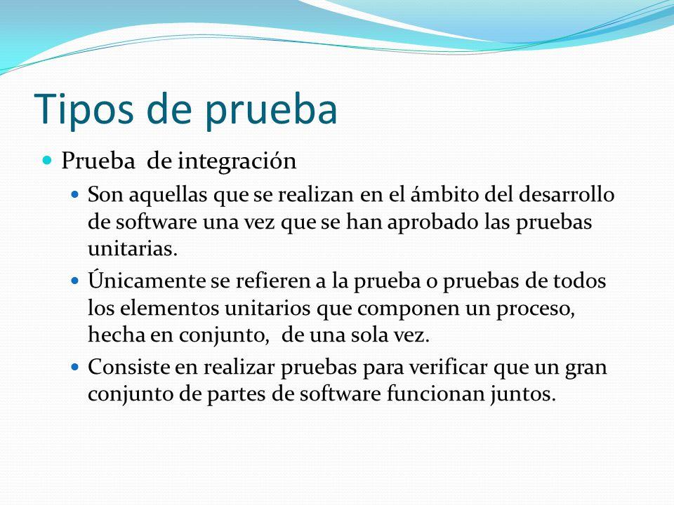 Tipos de prueba Prueba de integración Son aquellas que se realizan en el ámbito del desarrollo de software una vez que se han aprobado las pruebas unitarias.
