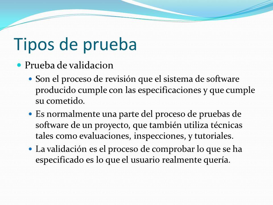 Tipos de prueba Prueba de validacion Son el proceso de revisión que el sistema de software producido cumple con las especificaciones y que cumple su c