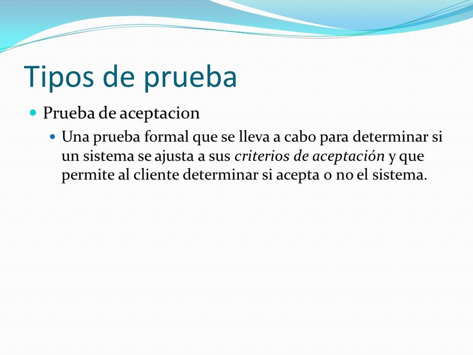 Tipos de prueba Prueba de aceptacion Una prueba formal que se lleva a cabo para determinar si un sistema se ajusta a sus criterios de aceptación y que permite al cliente determinar si acepta o no el sistema.