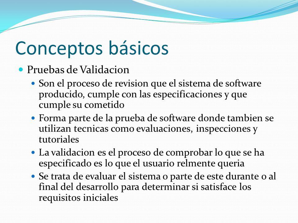 Conceptos básicos Pruebas de Validacion Son el proceso de revision que el sistema de software producido, cumple con las especificaciones y que cumple su cometido Forma parte de la prueba de software donde tambien se utilizan tecnicas como evaluaciones, inspecciones y tutoriales La validacion es el proceso de comprobar lo que se ha especificado es lo que el usuario relmente queria Se trata de evaluar el sistema o parte de este durante o al final del desarrollo para determinar si satisface los requisitos iniciales