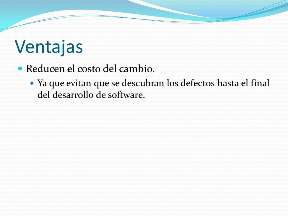 Ventajas Reducen el costo del cambio. Ya que evitan que se descubran los defectos hasta el final del desarrollo de software.