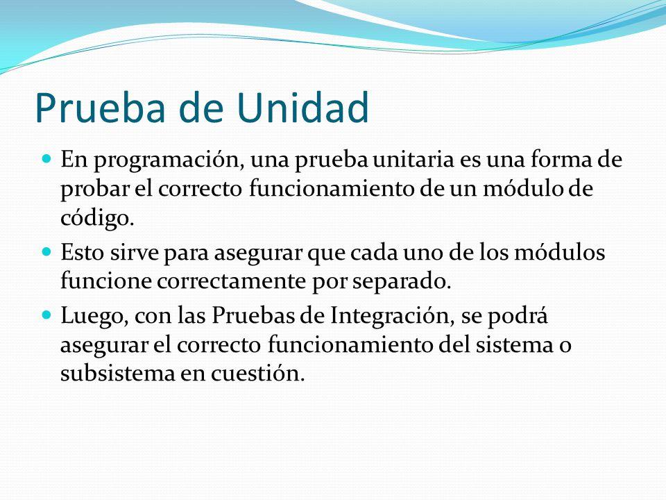 Prueba de Unidad En programación, una prueba unitaria es una forma de probar el correcto funcionamiento de un módulo de código. Esto sirve para asegur