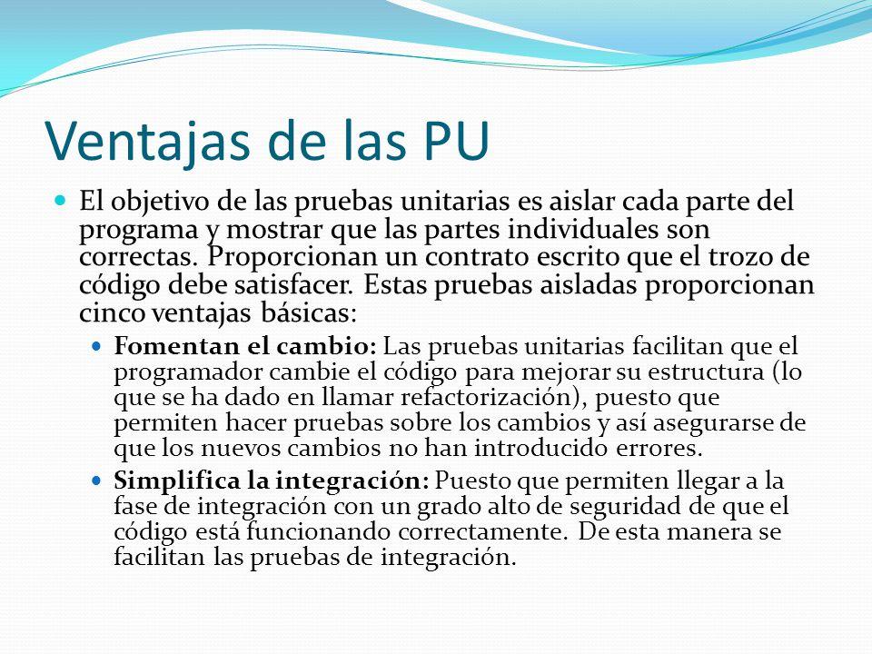 Ventajas de las PU El objetivo de las pruebas unitarias es aislar cada parte del programa y mostrar que las partes individuales son correctas. Proporc