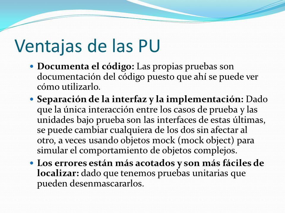 Ventajas de las PU Documenta el código: Las propias pruebas son documentación del código puesto que ahí se puede ver cómo utilizarlo. Separación de la