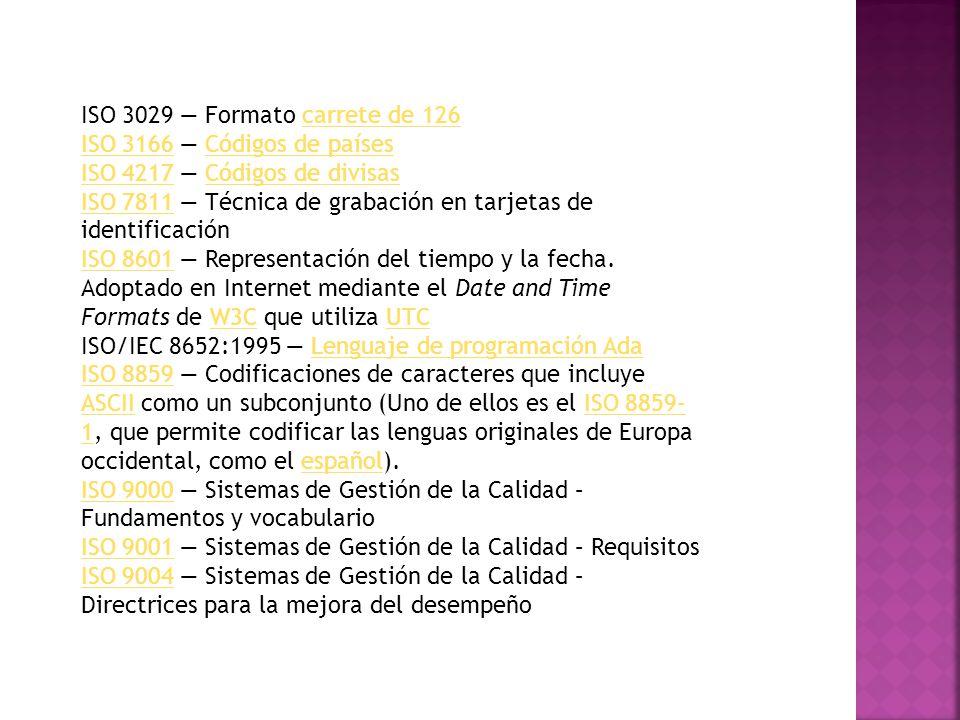 ISO/IEC 9126ISO/IEC 9126 Factores de Calidad del Software ISO 9660ISO 9660 Sistema de archivos de CD-ROMCD-ROM ISO 9899ISO 9899 Lenguaje de programación CLenguaje de programación C ISO 10279ISO 10279 Lenguaje de programación BASICLenguaje de programación BASIC ISO 10646ISO 10646 Universal Character SetUniversal Character Set ISO/IEC 11172 MPEG-1MPEG-1 ISO/IEC 11801ISO/IEC 11801 Sistemas de cableado para telecomunicación de multipropósito ISO/IEC 12207ISO/IEC 12207 Tecnología de la información / Ciclo de vida del software ISO 13450ISO 13450 Formato de carrete de 110carrete de 110 ISO 13485ISO 13485 Productos sanitarios.