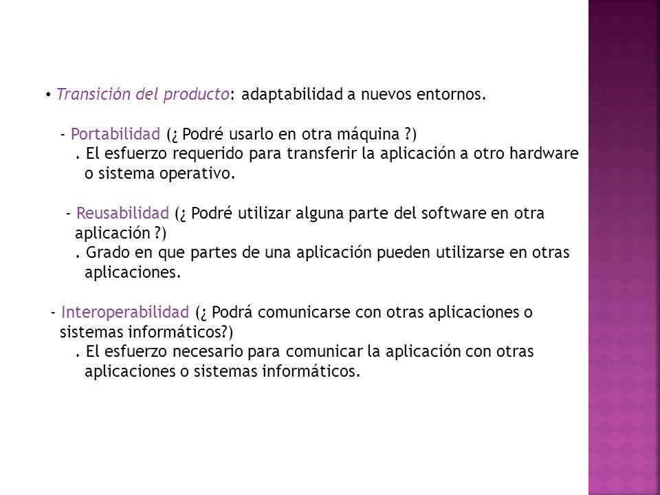 Transición del producto: adaptabilidad a nuevos entornos. - Portabilidad (¿ Podré usarlo en otra máquina ?). El esfuerzo requerido para transferir la
