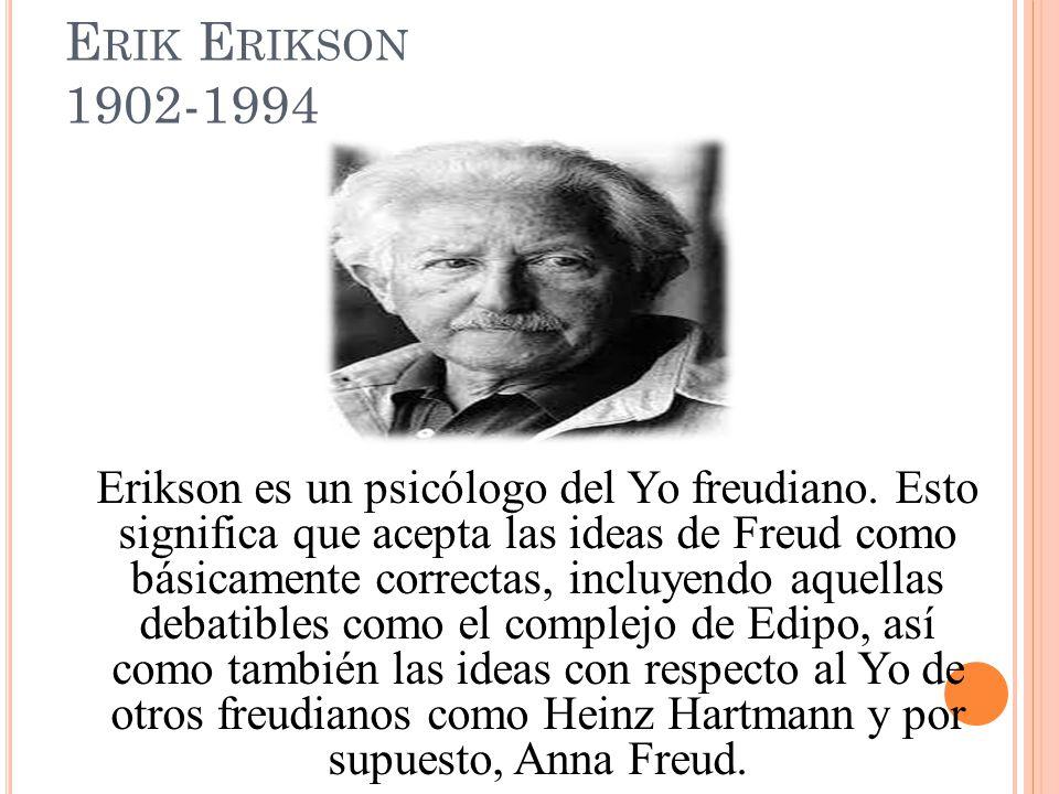 E RIK E RIKSON 1902-1994 Erikson es un psicólogo del Yo freudiano. Esto significa que acepta las ideas de Freud como básicamente correctas, incluyendo