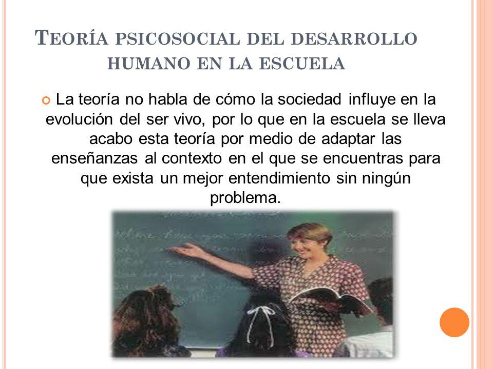 T EORÍA PSICOSOCIAL DEL DESARROLLO HUMANO EN LA ESCUELA La teoría no habla de cómo la sociedad influye en la evolución del ser vivo, por lo que en la