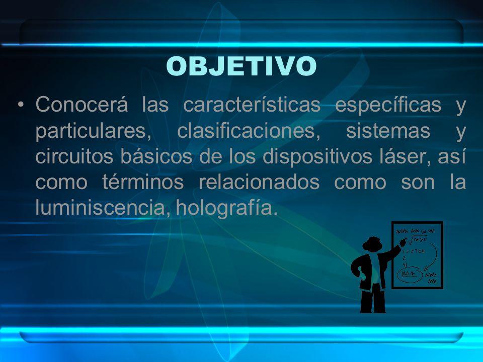 OBJETIVO Conocerá las características específicas y particulares, clasificaciones, sistemas y circuitos básicos de los dispositivos láser, así como té