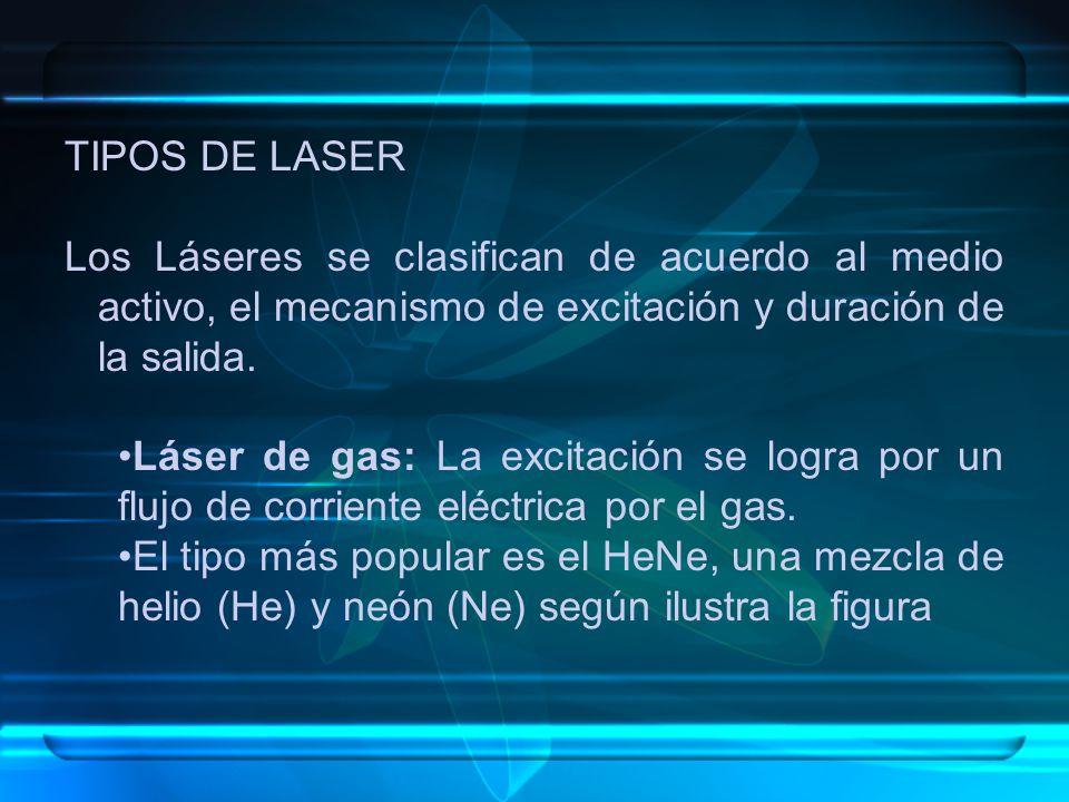 TIPOS DE LASER Los Láseres se clasifican de acuerdo al medio activo, el mecanismo de excitación y duración de la salida. Láser de gas: La excitación s