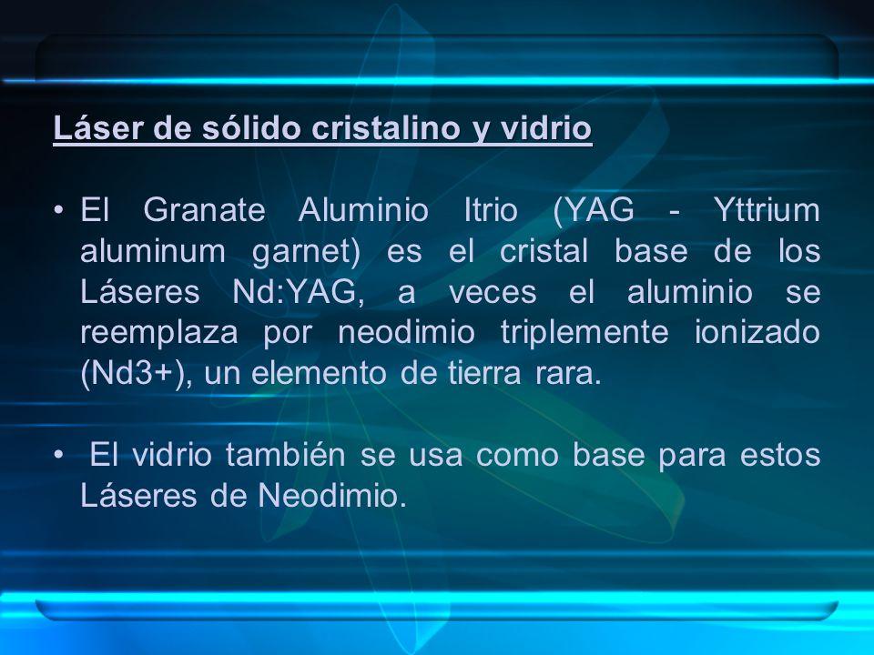 Láser de sólido cristalino y vidrio El Granate Aluminio Itrio (YAG - Yttrium aluminum garnet) es el cristal base de los Láseres Nd:YAG, a veces el aluminio se reemplaza por neodimio triplemente ionizado (Nd3+), un elemento de tierra rara.