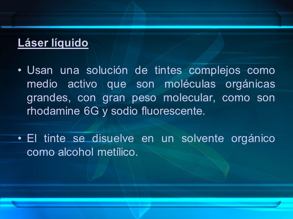 Láser líquido Usan una solución de tintes complejos como medio activo que son moléculas orgánicas grandes, con gran peso molecular, como son rhodamine 6G y sodio fluorescente.