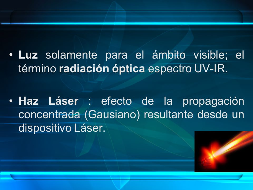Luz solamente para el ámbito visible; el término radiación óptica espectro UV-IR. Haz Láser : efecto de la propagación concentrada (Gausiano) resultan