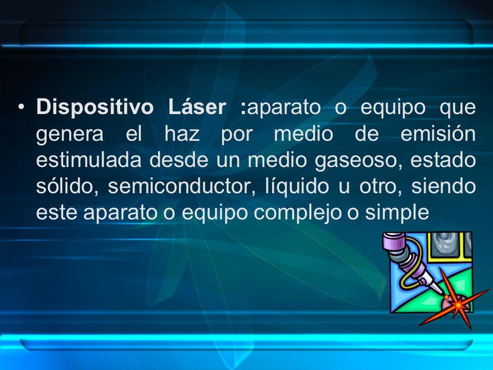 Dispositivo Láser :aparato o equipo que genera el haz por medio de emisión estimulada desde un medio gaseoso, estado sólido, semiconductor, líquido u otro, siendo este aparato o equipo complejo o simple