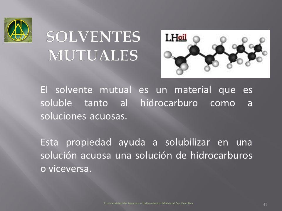Universidad de America – Estimulación Matricial No Reactiva El solvente mutual es un material que es soluble tanto al hidrocarburo como a soluciones a