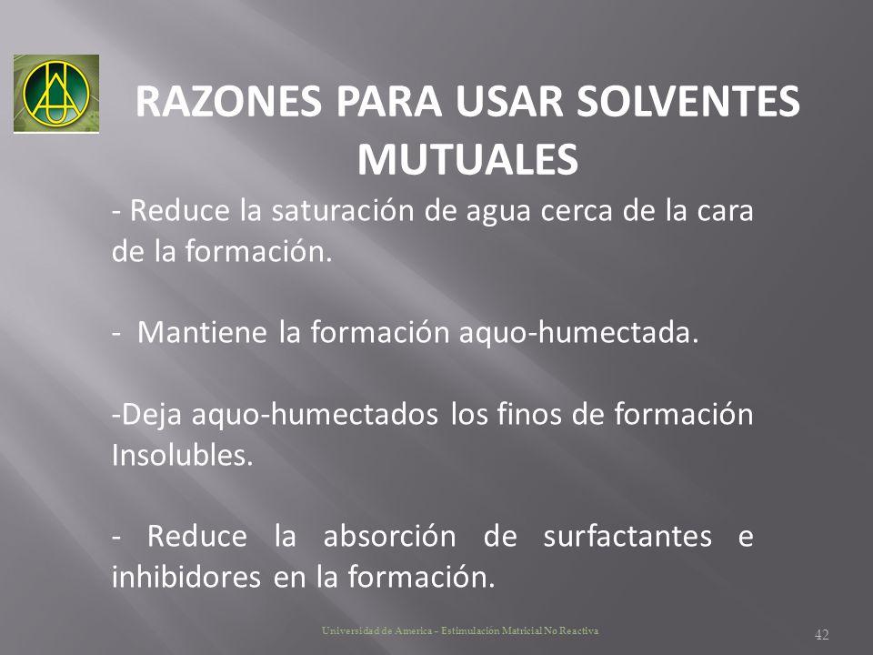 RAZONES PARA USAR SOLVENTES MUTUALES Universidad de America – Estimulación Matricial No Reactiva - Reduce la saturación de agua cerca de la cara de la