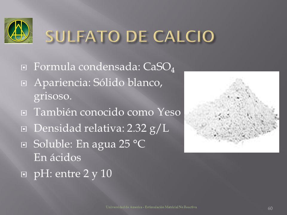 Formula condensada: CaSO 4 Apariencia: Sólido blanco, grisoso. También conocido como Yeso Densidad relativa: 2.32 g/L Soluble: En agua 25 °C En ácidos