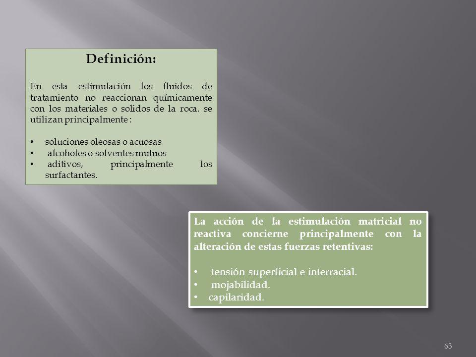 63 Definición: En esta estimulación los fluidos de tratamiento no reaccionan químicamente con los materiales o solidos de la roca. se utilizan princip