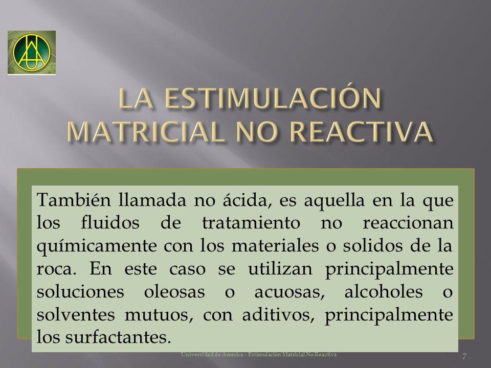 7 Universidad de America – Estimulación Matricial No Reactiva También llamada no ácida, es aquella en la que los fluidos de tratamiento no reaccionan