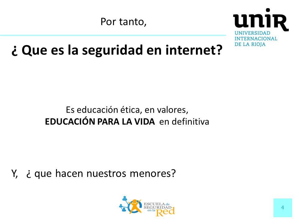 4 ¿ Que es la seguridad en internet? Es educación ética, en valores, EDUCACIÓN PARA LA VIDA en definitiva Y, ¿ que hacen nuestros menores? Por tanto,