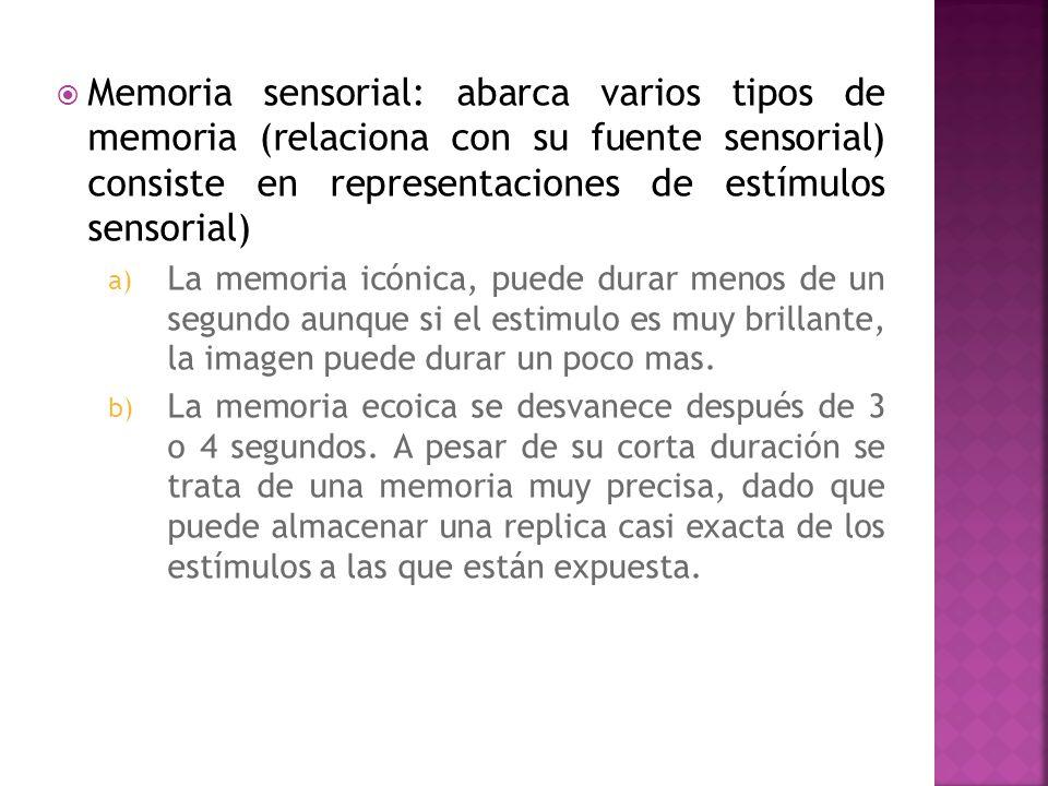 Memoria sensorial: abarca varios tipos de memoria (relaciona con su fuente sensorial) consiste en representaciones de estímulos sensorial) a) La memor