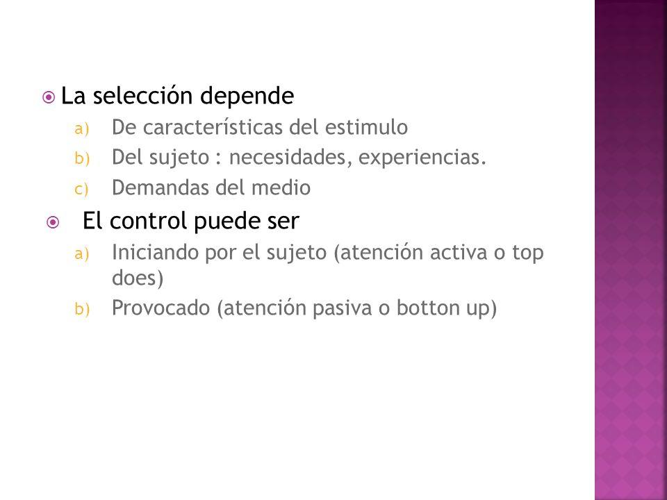 La selección depende a) De características del estimulo b) Del sujeto : necesidades, experiencias. c) Demandas del medio El control puede ser a) Inici