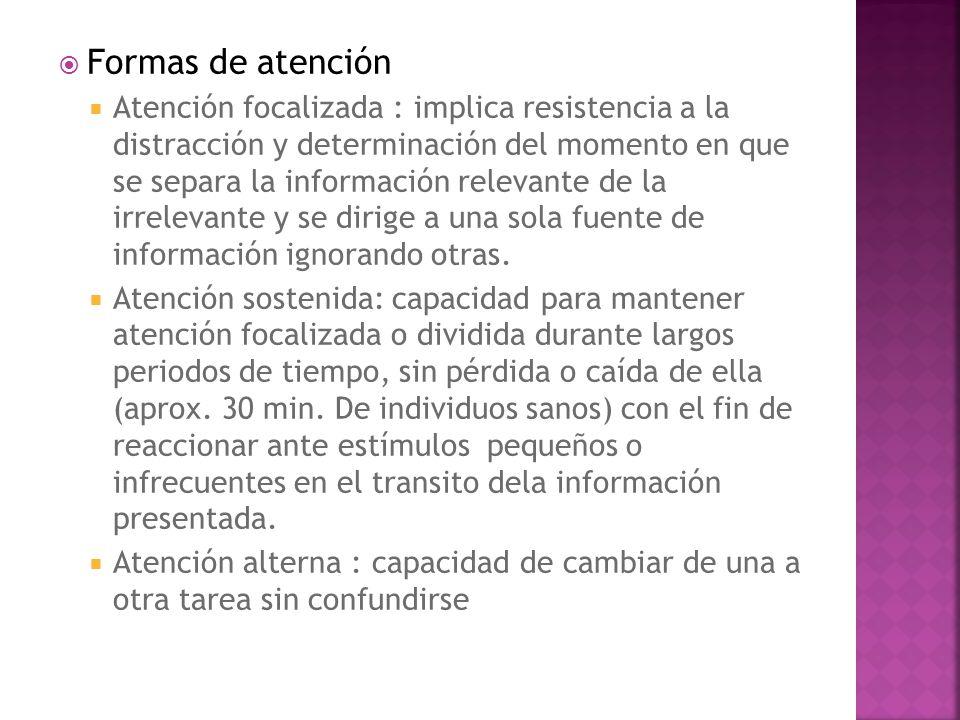 Formas de atención Atención focalizada : implica resistencia a la distracción y determinación del momento en que se separa la información relevante de