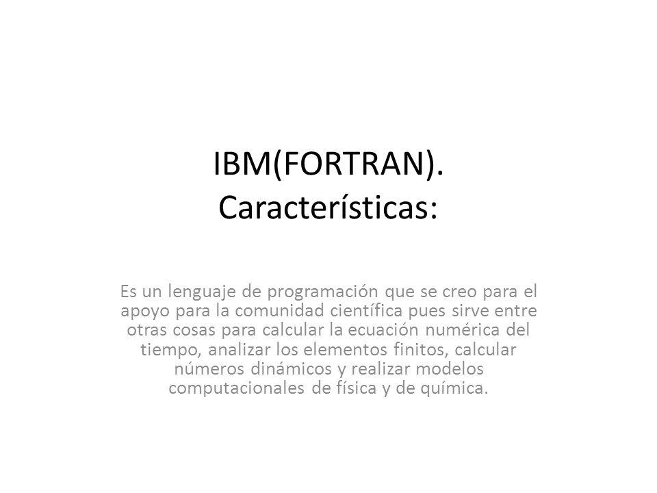 IBM(FORTRAN). Características: Es un lenguaje de programación que se creo para el apoyo para la comunidad científica pues sirve entre otras cosas para