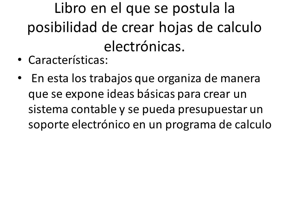 Libro en el que se postula la posibilidad de crear hojas de calculo electrónicas. Características: En esta los trabajos que organiza de manera que se