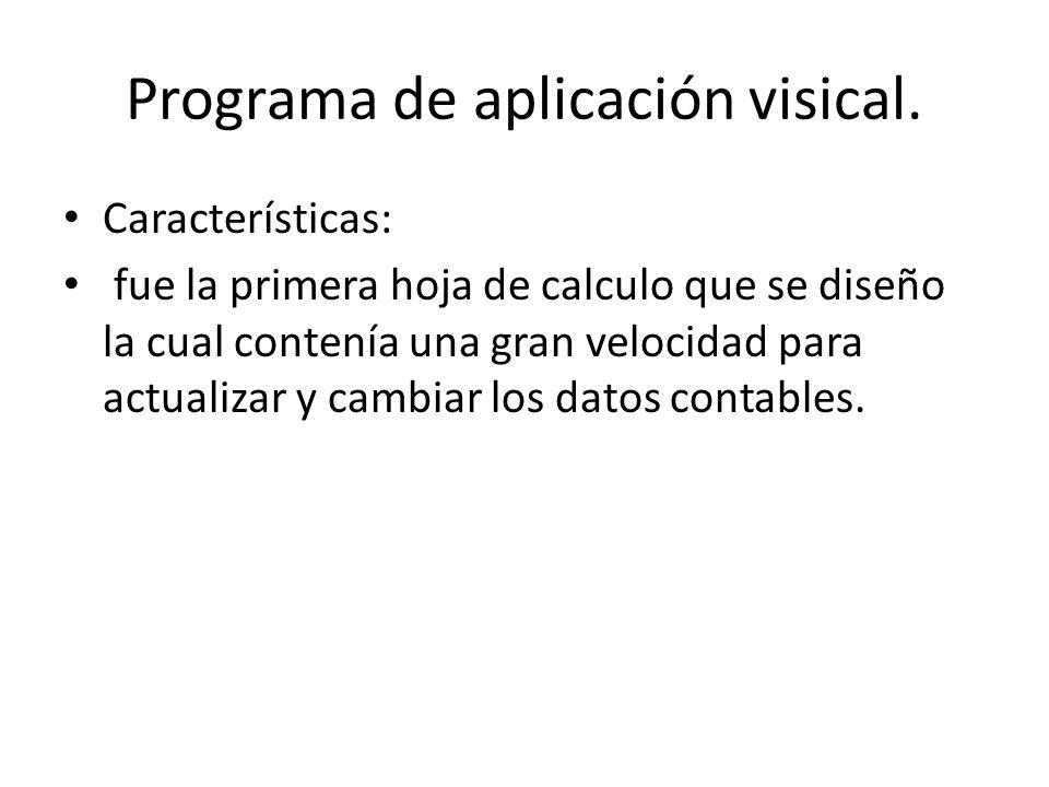 Programa de aplicación visical. Características: fue la primera hoja de calculo que se diseño la cual contenía una gran velocidad para actualizar y ca