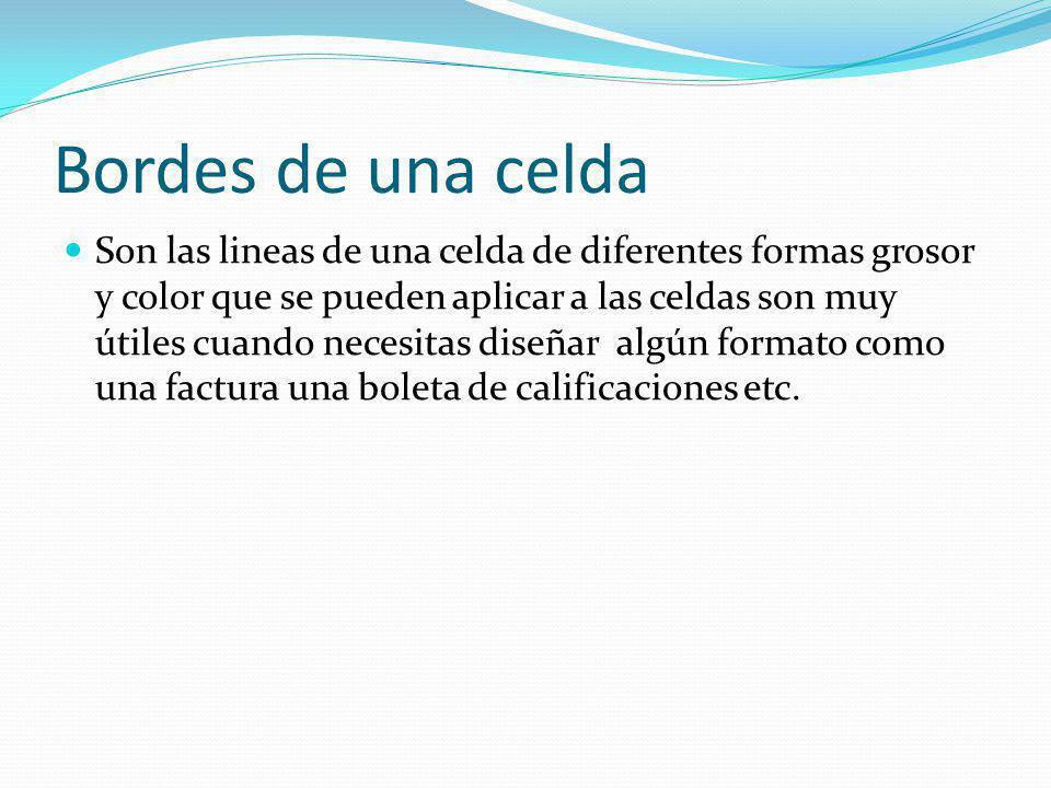 Bordes de una celda Son las lineas de una celda de diferentes formas grosor y color que se pueden aplicar a las celdas son muy útiles cuando necesitas diseñar algún formato como una factura una boleta de calificaciones etc.