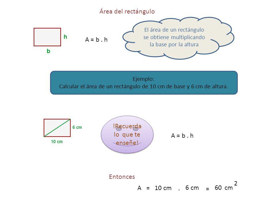 Área del rectángulo A = b. h El área de un rectángulo se obtiene multiplicando la base por la altura Ejemplo: Calcular el área de un rectángulo de 10