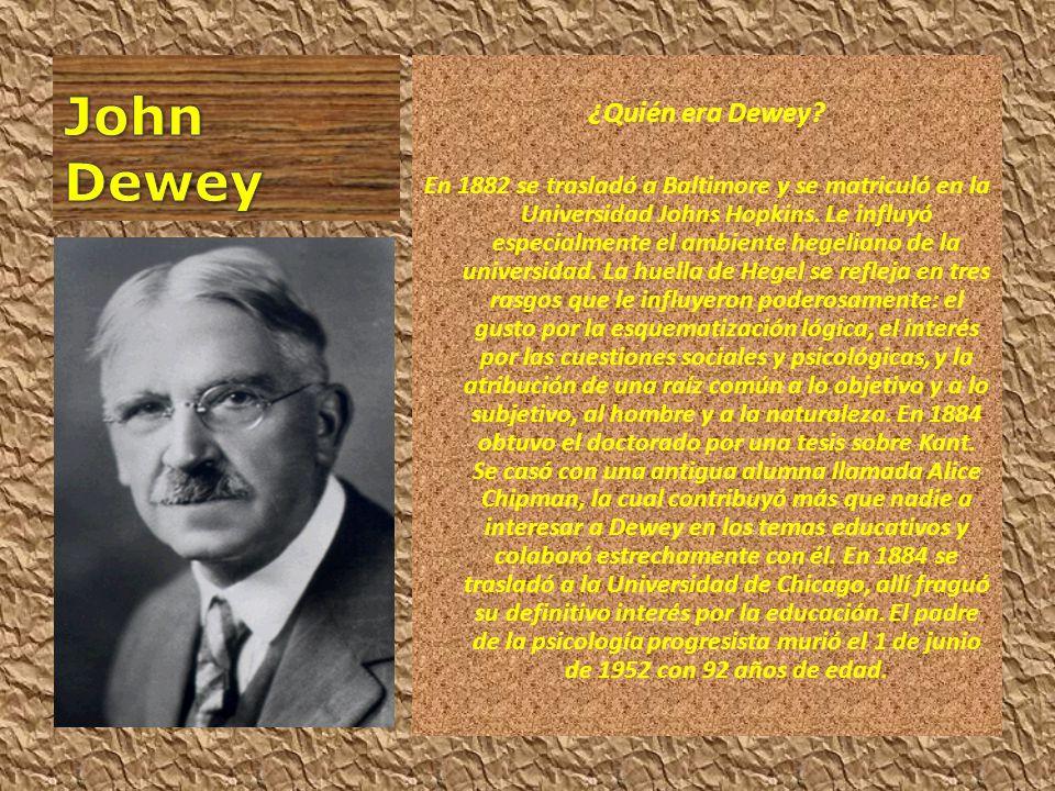 ¿Quién era Dewey? En 1882 se trasladó a Baltimore y se matriculó en la Universidad Johns Hopkins. Le influyó especialmente el ambiente hegeliano de la
