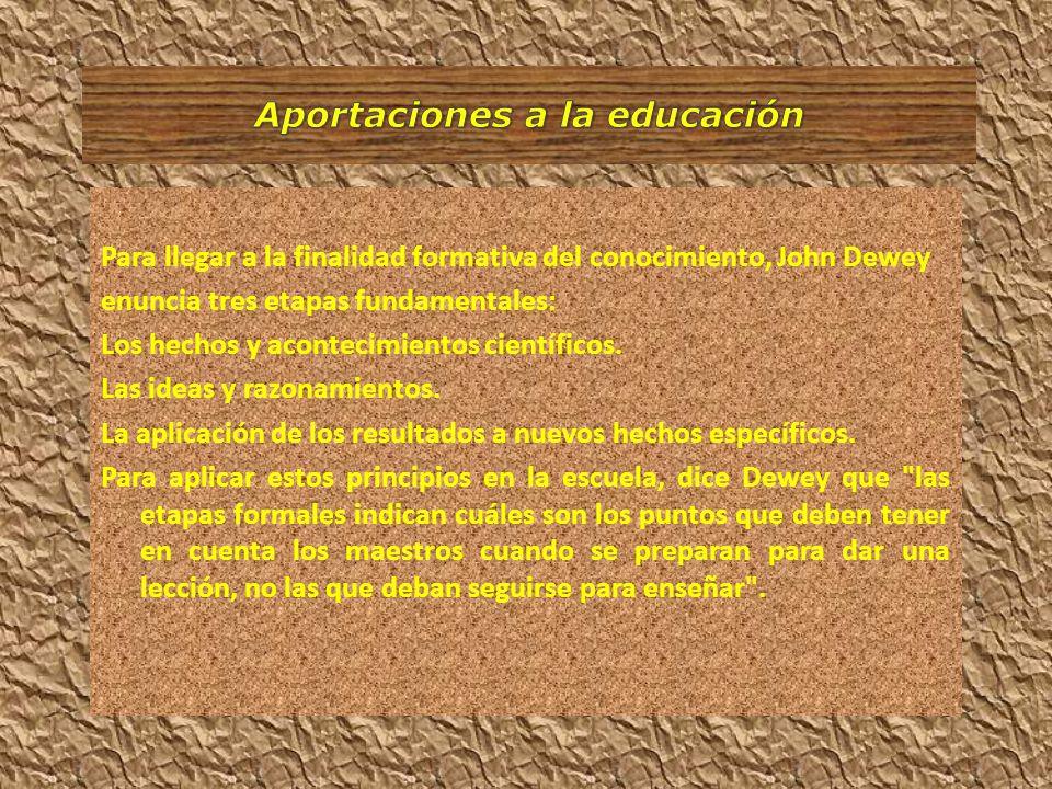 Para llegar a la finalidad formativa del conocimiento, John Dewey enuncia tres etapas fundamentales: Los hechos y acontecimientos científicos. Las ide