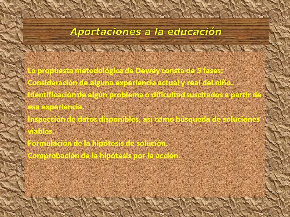 La propuesta metodológica de Dewey consta de 5 fases: Consideración de alguna experiencia actual y real del niño. Identificación de algún problema o d