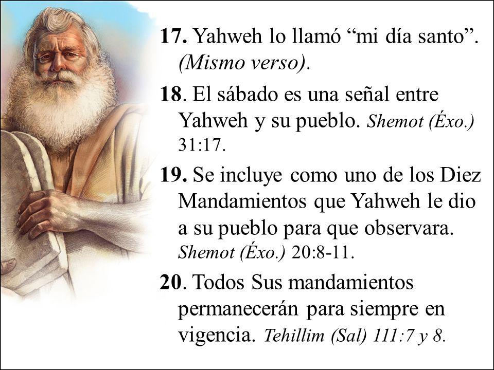 17. Yahweh lo llamó mi día santo. (Mismo verso). 18. El sábado es una señal entre Yahweh y su pueblo. Shemot (Éxo.) 31:17. 19. Se incluye como uno de