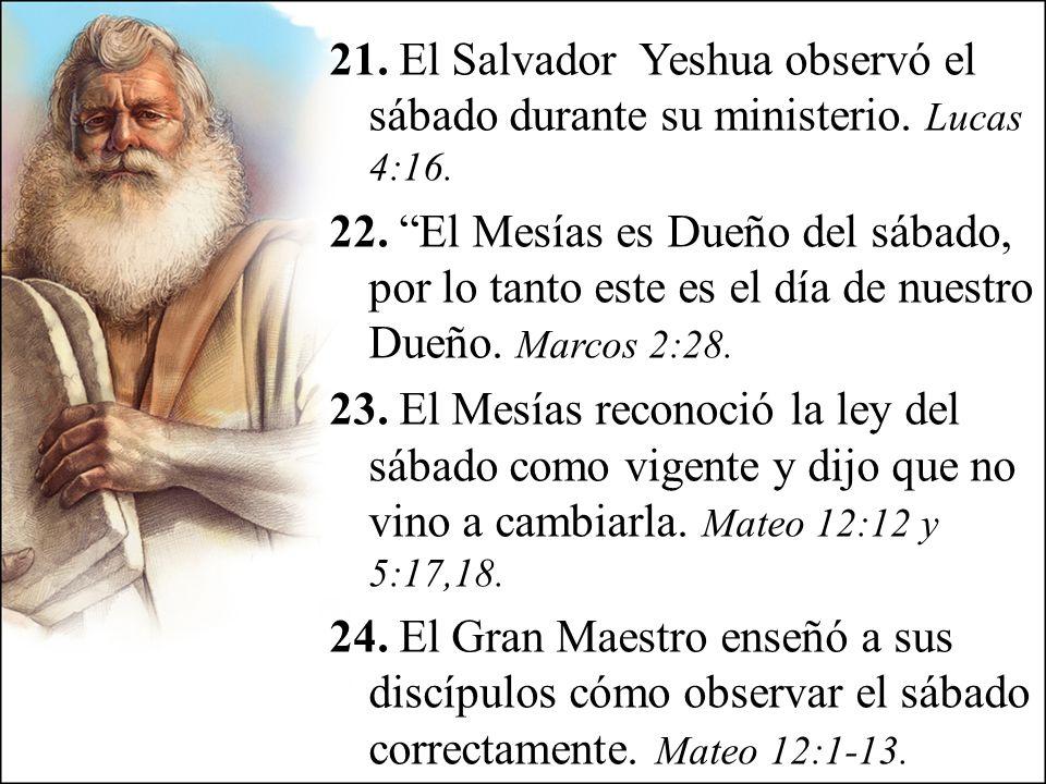 21. El Salvador Yeshua observó el sábado durante su ministerio. Lucas 4:16. 22. El Mesías es Dueño del sábado, por lo tanto este es el día de nuestro