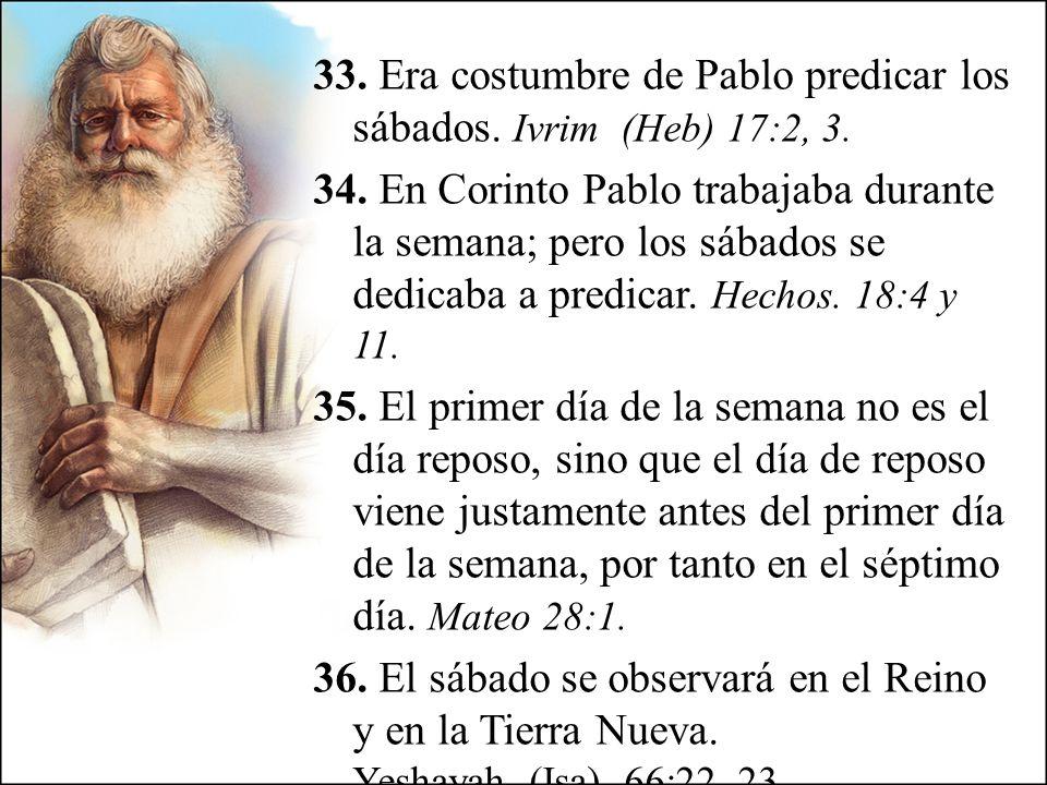 33. Era costumbre de Pablo predicar los sábados. Ivrim (Heb) 17:2, 3. 34. En Corinto Pablo trabajaba durante la semana; pero los sábados se dedicaba a
