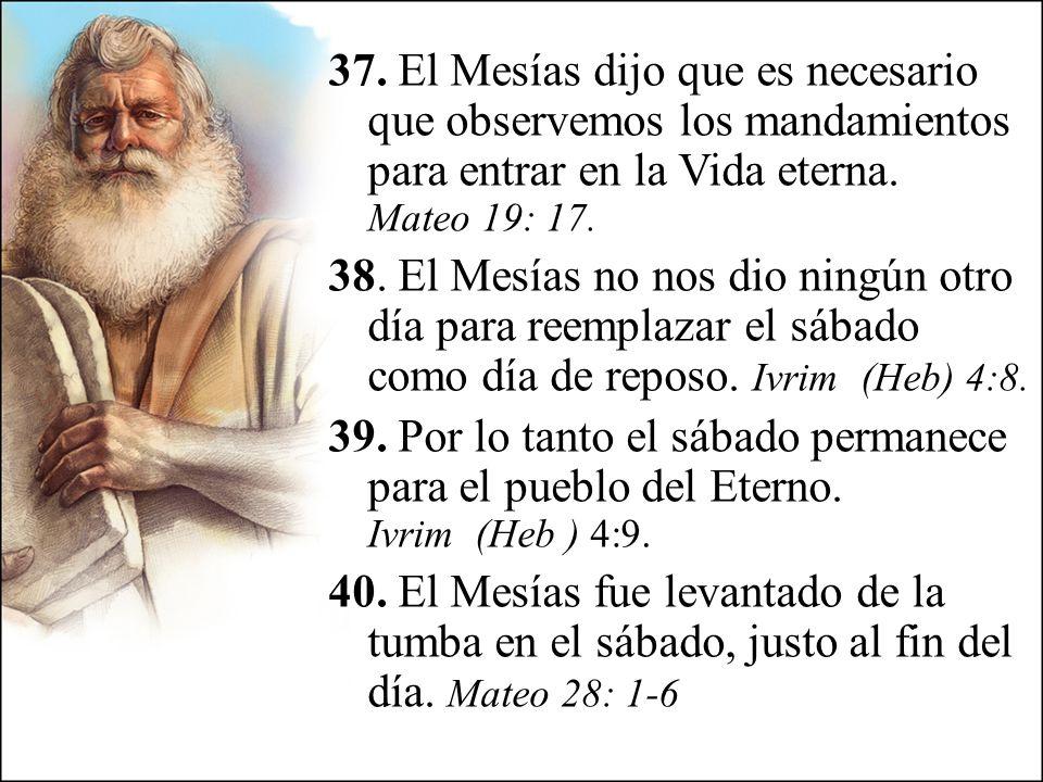 37. El Mesías dijo que es necesario que observemos los mandamientos para entrar en la Vida eterna. Mateo 19: 17. 38. El Mesías no nos dio ningún otro