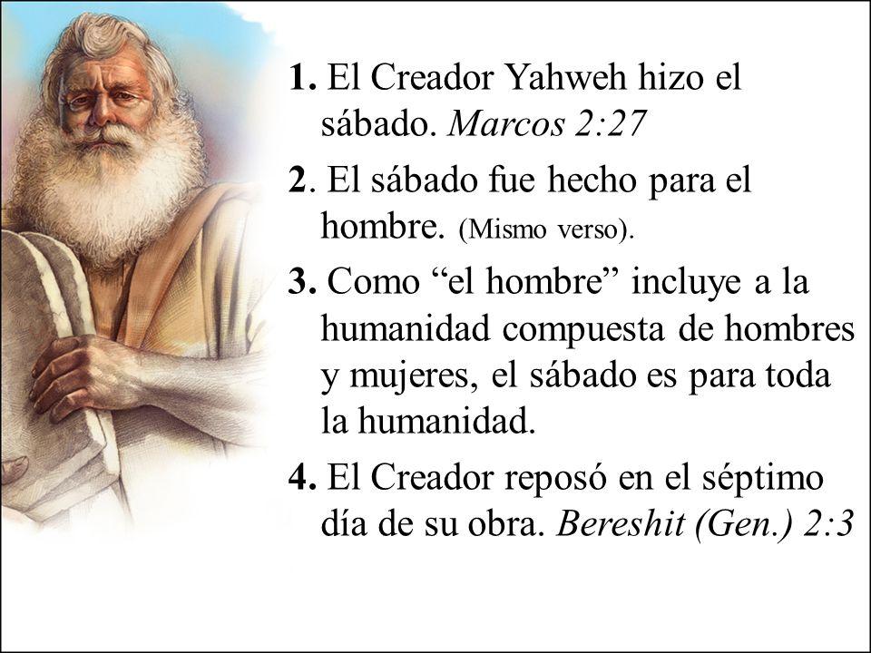 1. El Creador Yahweh hizo el sábado. Marcos 2:27 2. El sábado fue hecho para el hombre. (Mismo verso). 3. Como el hombre incluye a la humanidad compue