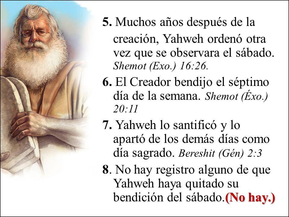 5. Muchos años después de la creación, Yahweh ordenó otra vez que se observara el sábado. Shemot (Exo.) 16:26. 6. El Creador bendijo el séptimo día de