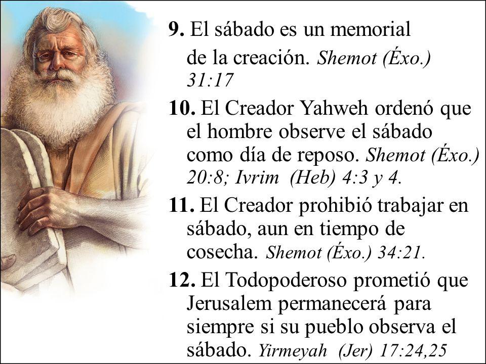 9. El sábado es un memorial de la creación. Shemot (Éxo.) 31:17 10. El Creador Yahweh ordenó que el hombre observe el sábado como día de reposo. Shemo