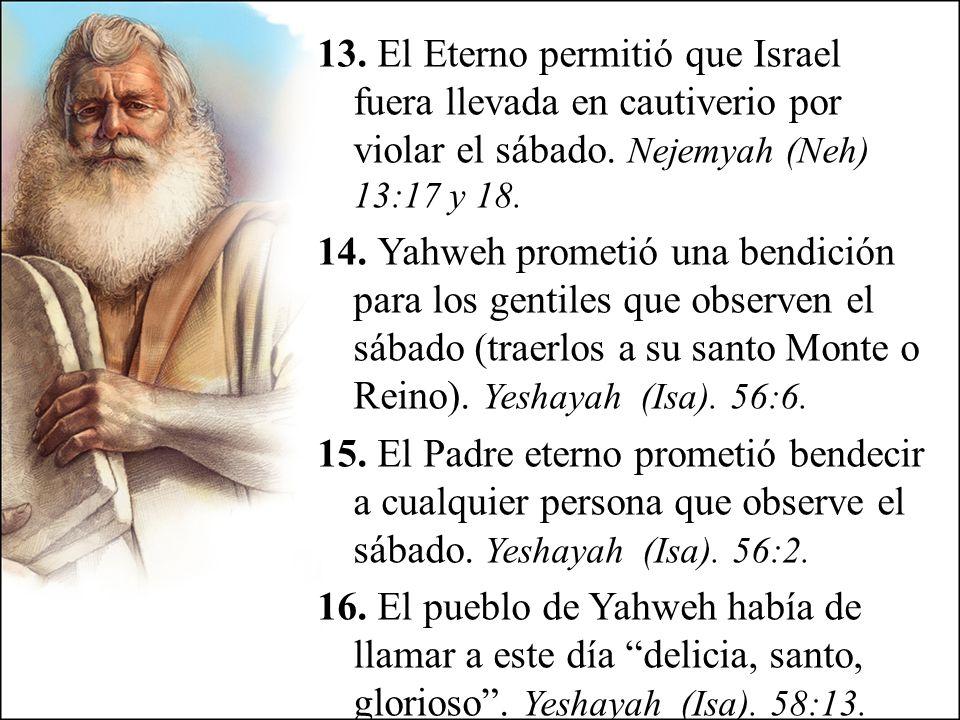 13. El Eterno permitió que Israel fuera llevada en cautiverio por violar el sábado. Nejemyah (Neh) 13:17 y 18. 14. Yahweh prometió una bendición para