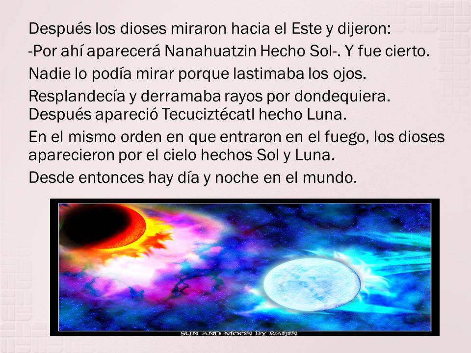Después los dioses miraron hacia el Este y dijeron: -Por ahí aparecerá Nanahuatzin Hecho Sol-.