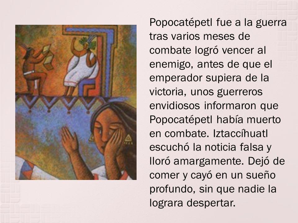 Popocatépetl fue a la guerra tras varios meses de combate logró vencer al enemigo, antes de que el emperador supiera de la victoria, unos guerreros envidiosos informaron que Popocatépetl había muerto en combate.