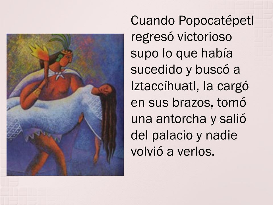 Cuando Popocatépetl regresó victorioso supo lo que había sucedido y buscó a Iztaccíhuatl, la cargó en sus brazos, tomó una antorcha y salió del palacio y nadie volvió a verlos.