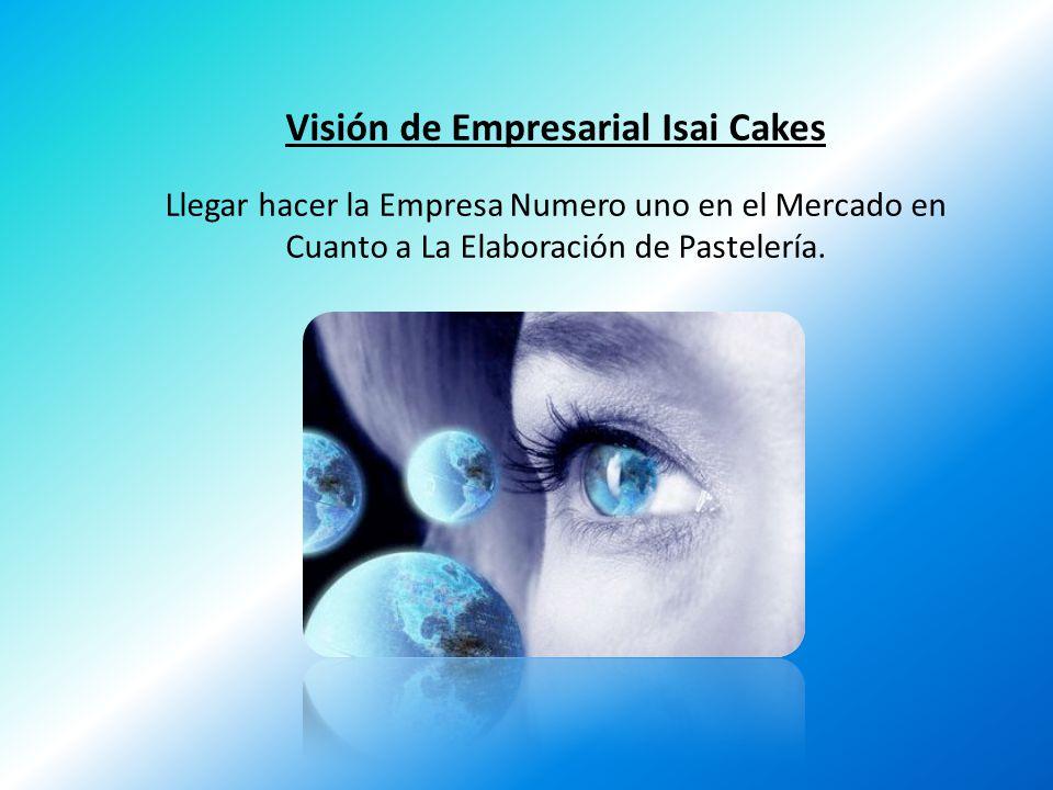 Visión de Empresarial Isai Cakes Llegar hacer la Empresa Numero uno en el Mercado en Cuanto a La Elaboración de Pastelería.