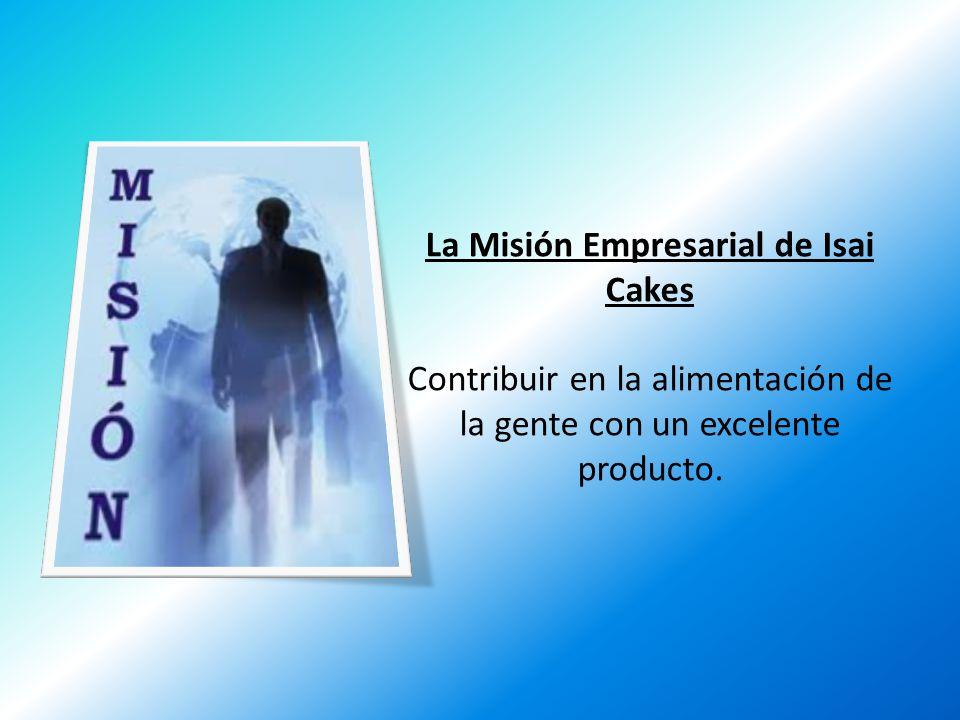 La Misión Empresarial de Isai Cakes Contribuir en la alimentación de la gente con un excelente producto.
