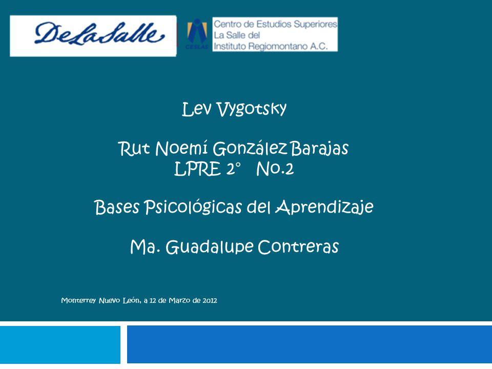 Lev Vygotsky Rut Noemí González Barajas LPRE 2° No.2 Bases Psicológicas del Aprendizaje Ma. Guadalupe Contreras Monterrey Nuevo León, a 12 de Marzo de