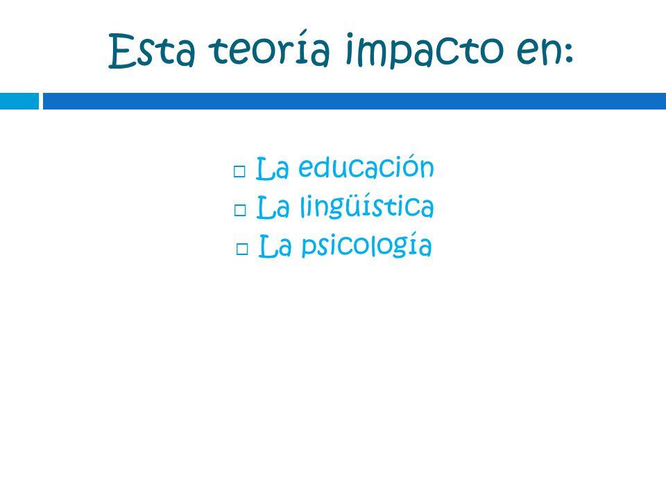 Esta teoría impacto en: La educación La lingüística La psicología